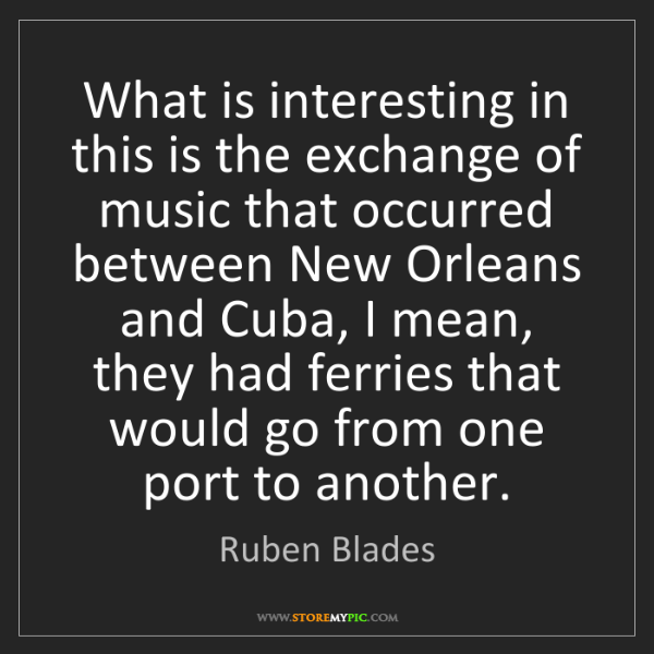 Ruben Blades: What is interesting in this is the exchange of music...