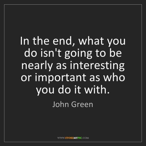 John Green: In the end, what you do isn't going to be nearly as interesting...