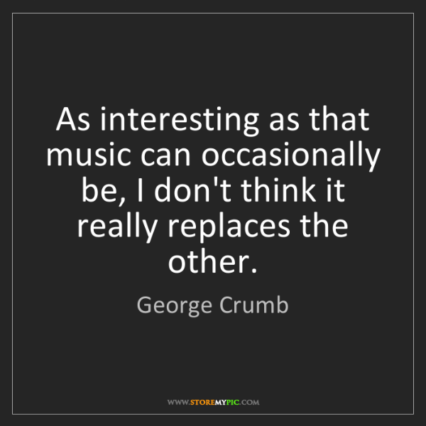 George Crumb: As interesting as that music can occasionally be, I don't...
