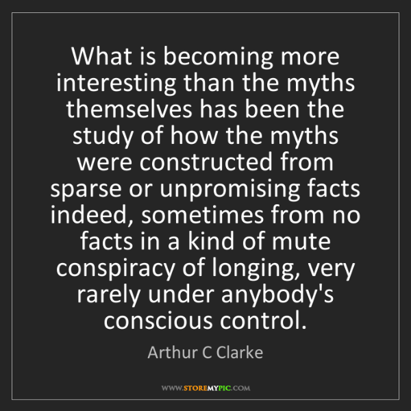 Arthur C Clarke: What is becoming more interesting than the myths themselves...