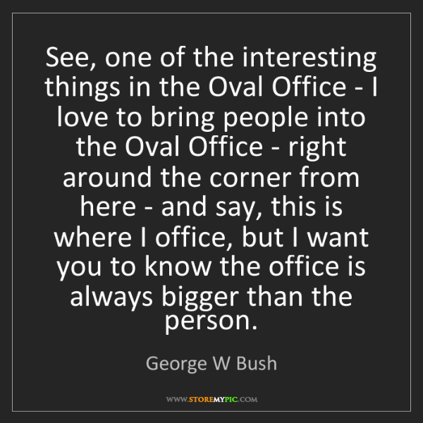 George W Bush: See, one of the interesting things in the Oval Office...