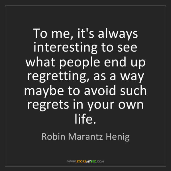Robin Marantz Henig: To me, it's always interesting to see what people end...