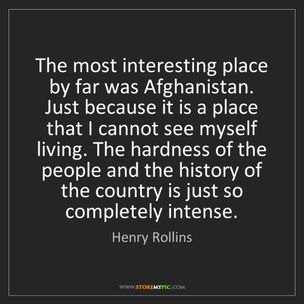Henry Rollins: The most interesting place by far was Afghanistan. Just...