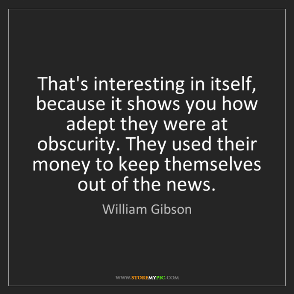 William Gibson: That's interesting in itself, because it shows you how...