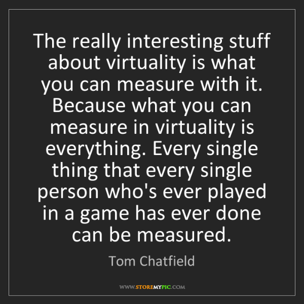 Tom Chatfield: The really interesting stuff about virtuality is what...