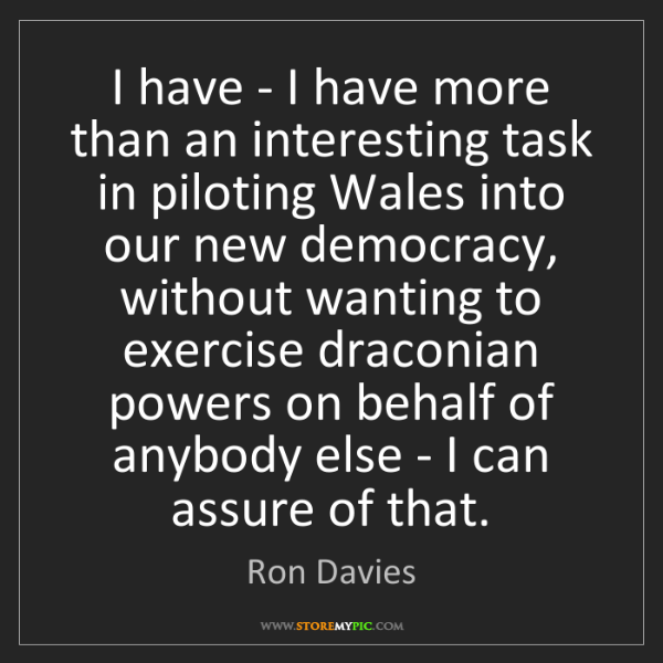 Ron Davies: I have - I have more than an interesting task in piloting...