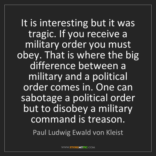 Paul Ludwig Ewald von Kleist: It is interesting but it was tragic. If you receive a...