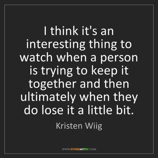 Kristen Wiig: I think it's an interesting thing to watch when a person...