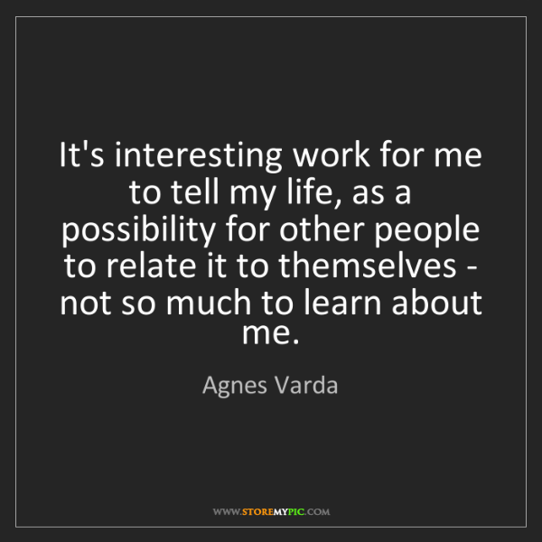 Agnes Varda: It's interesting work for me to tell my life, as a possibility...