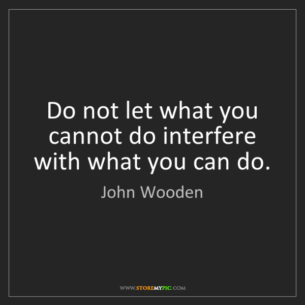 John Wooden: Do not let what you cannot do interfere with what you...