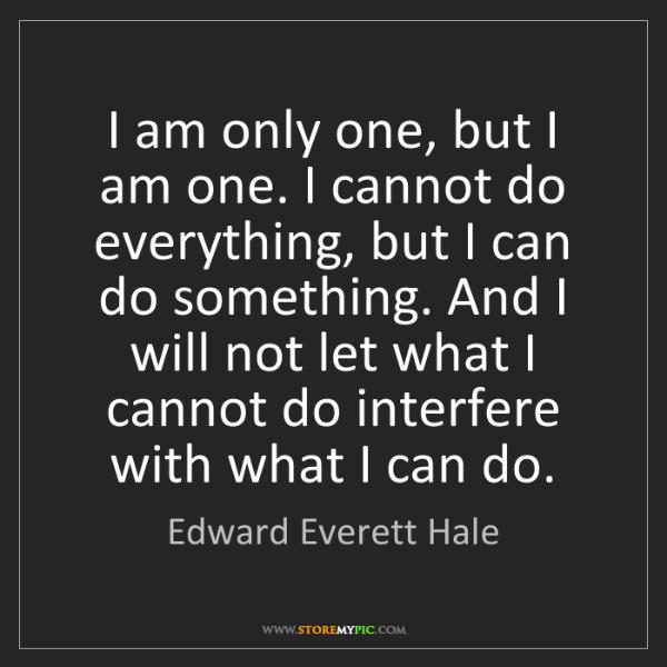 Edward Everett Hale: I am only one, but I am one. I cannot do everything,...