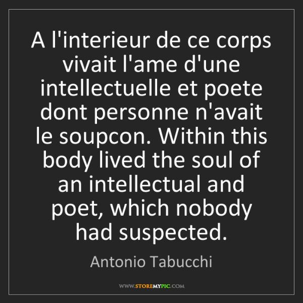 Antonio Tabucchi: A l'interieur de ce corps vivait l'ame d'une intellectuelle...