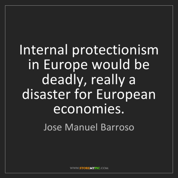 Jose Manuel Barroso: Internal protectionism in Europe would be deadly, really...