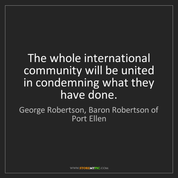 George Robertson, Baron Robertson of Port Ellen: The whole international community will be united in