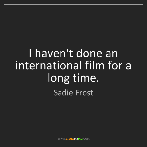 Sadie Frost: I haven't done an international film for a long time.