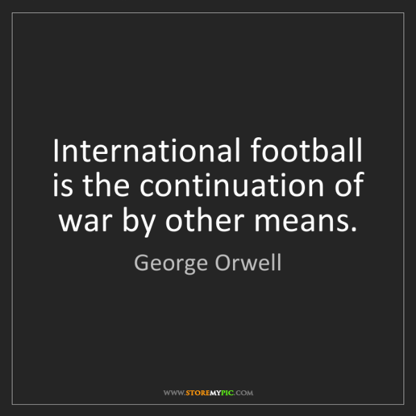 George Orwell: International football is the continuation of war by...