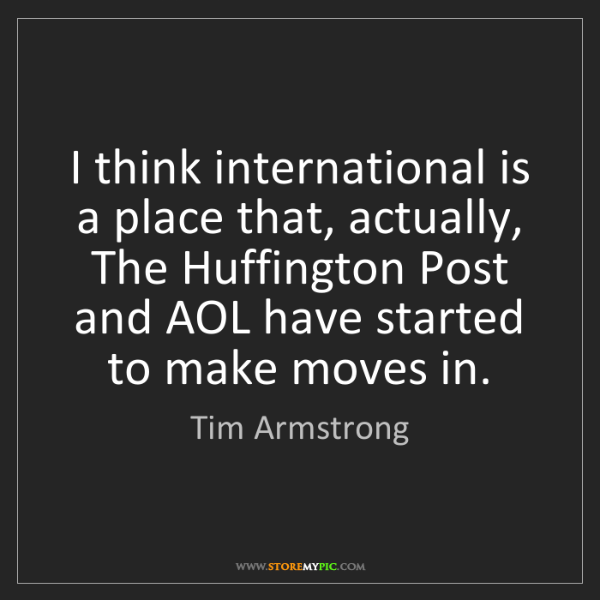 Tim Armstrong: I think international is a place that, actually, The...