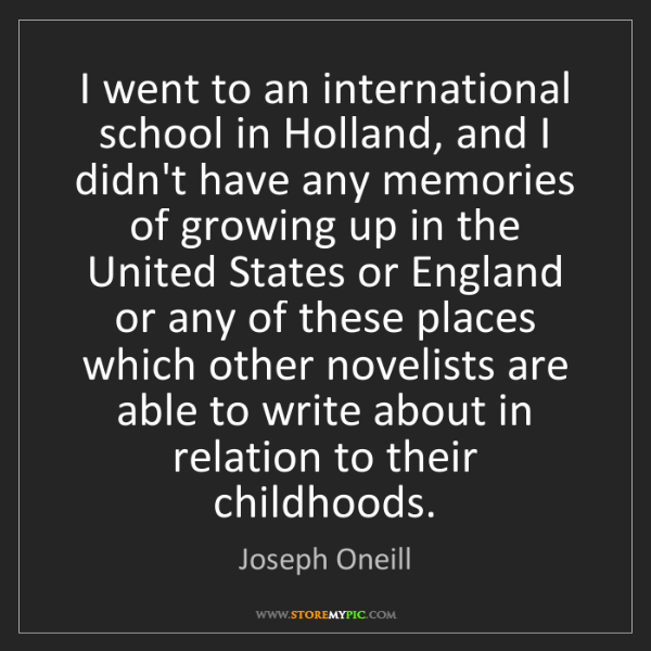 Joseph Oneill: I went to an international school in Holland, and I didn't...