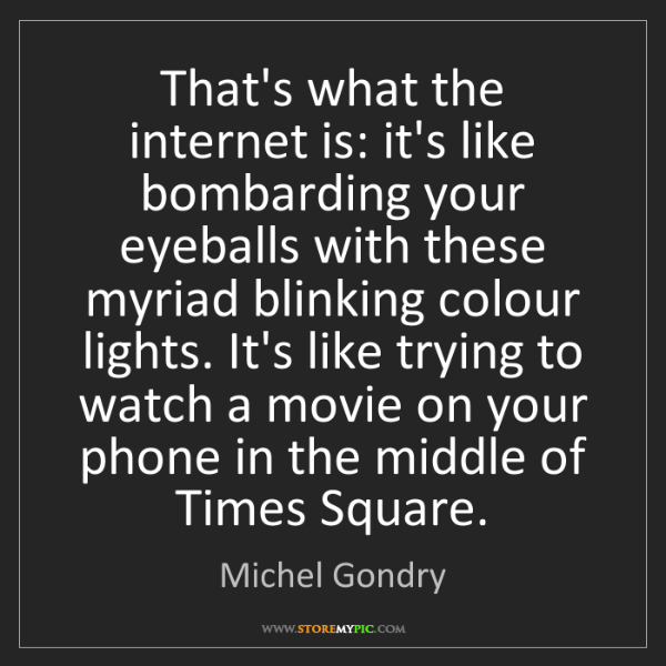 Michel Gondry: That's what the internet is: it's like bombarding your...