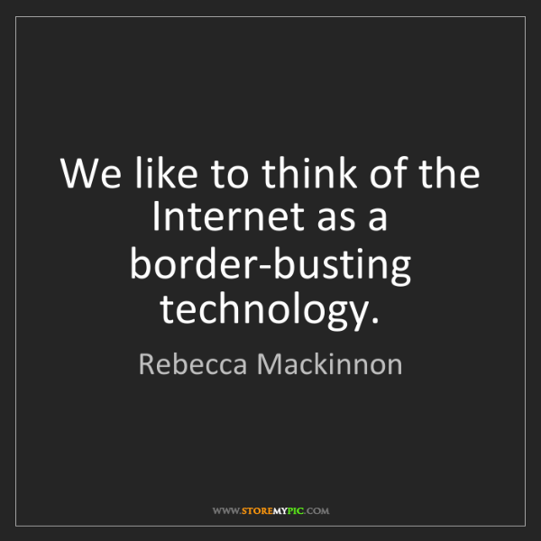 Rebecca Mackinnon: We like to think of the Internet as a border-busting...