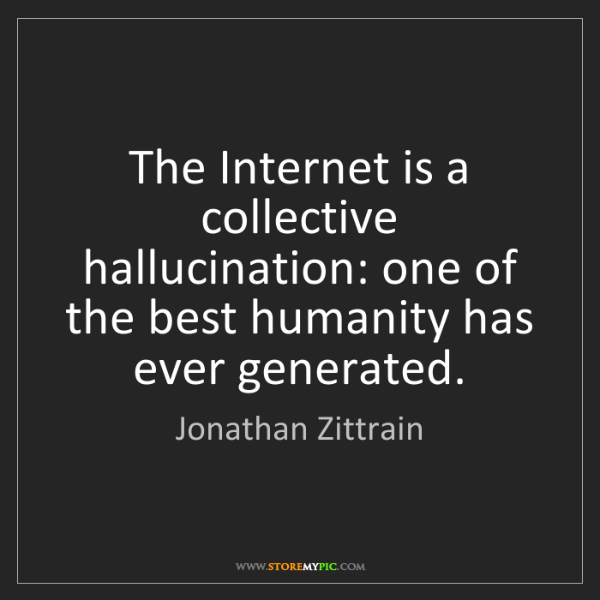 Jonathan Zittrain: The Internet is a collective hallucination: one of the...