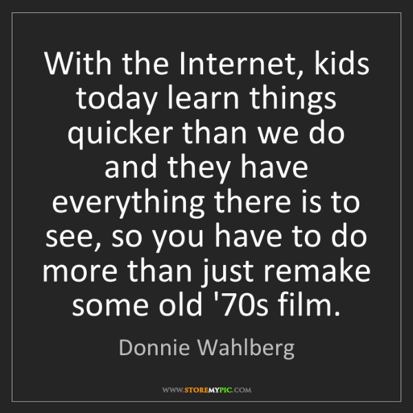 Donnie Wahlberg: With the Internet, kids today learn things quicker than...