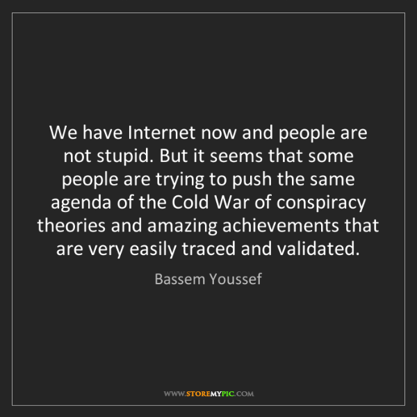 Bassem Youssef: We have Internet now and people are not stupid. But it...