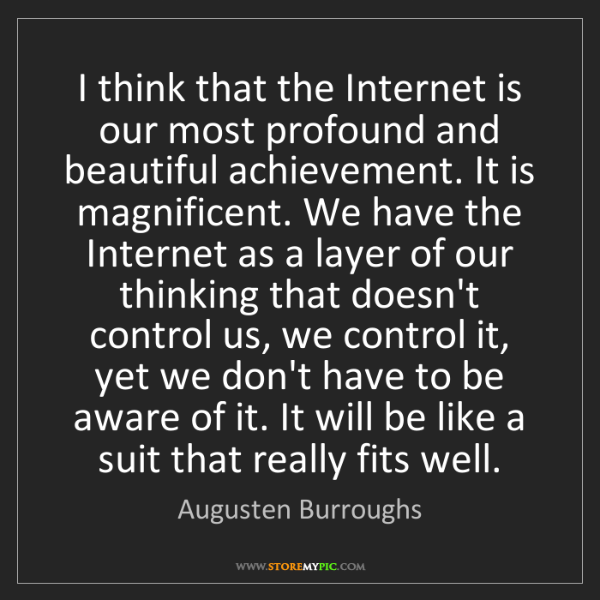 Augusten Burroughs: I think that the Internet is our most profound and beautiful...