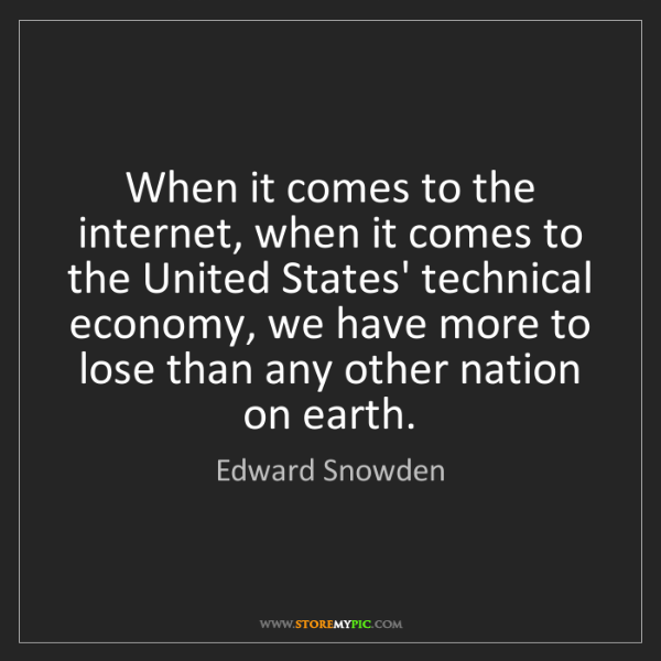 Edward Snowden: When it comes to the internet, when it comes to the United...