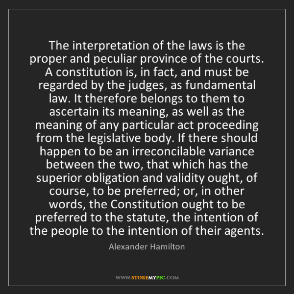 Alexander Hamilton: The interpretation of the laws is the proper and peculiar...