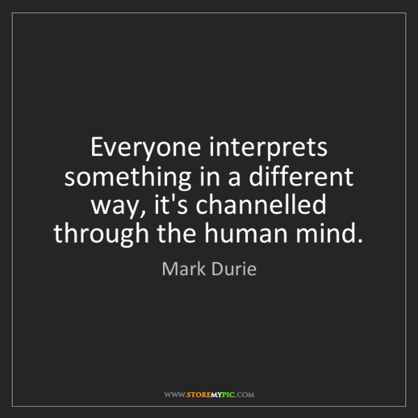 Mark Durie: Everyone interprets something in a different way, it's...