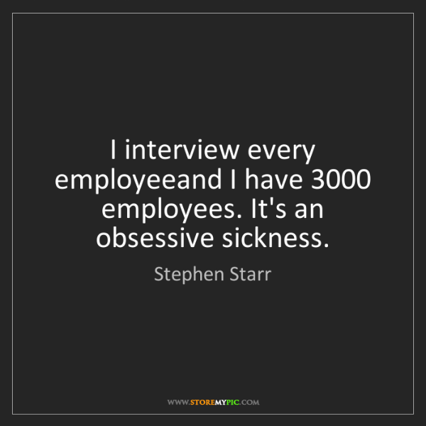 Stephen Starr: I interview every employeeand I have 3000 employees....