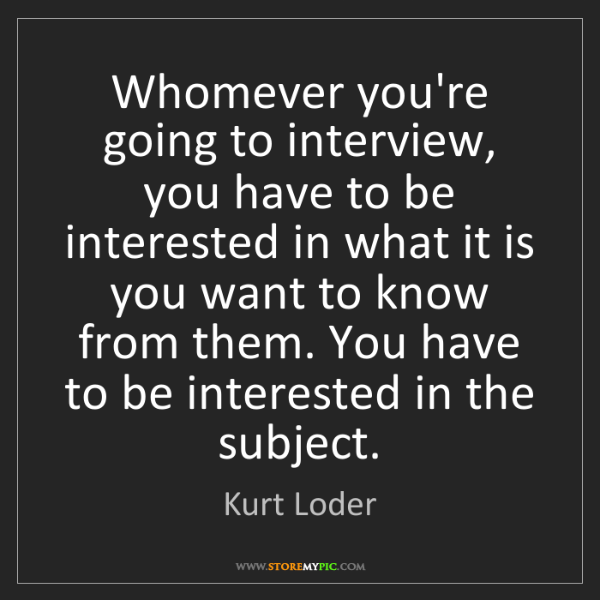 Kurt Loder: Whomever you're going to interview, you have to be interested...