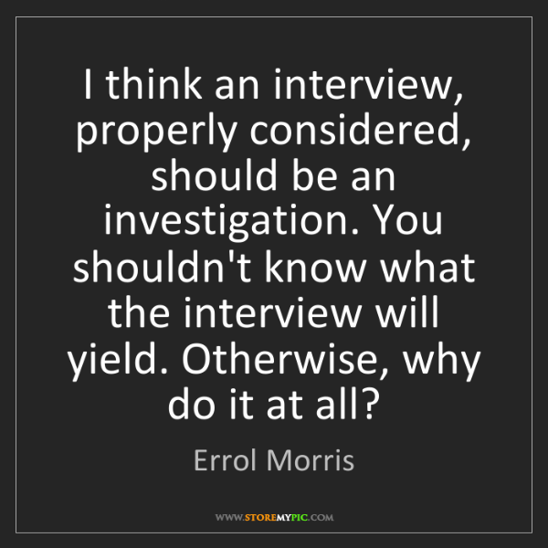 Errol Morris: I think an interview, properly considered, should be...