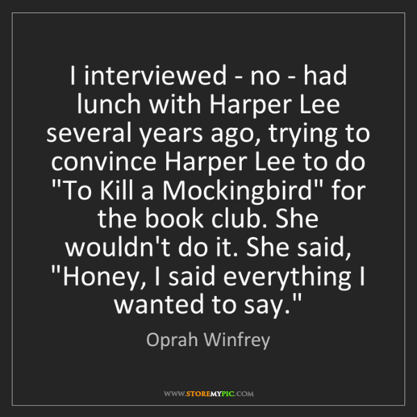 Oprah Winfrey: I interviewed - no - had lunch with Harper Lee several...