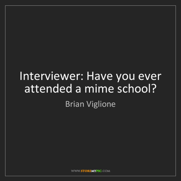 Brian Viglione: Interviewer: Have you ever attended a mime school?