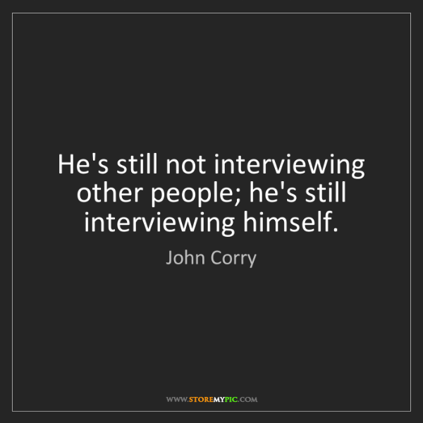 John Corry: He's still not interviewing other people; he's still...