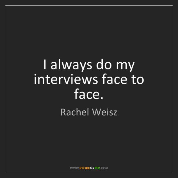 Rachel Weisz: I always do my interviews face to face.