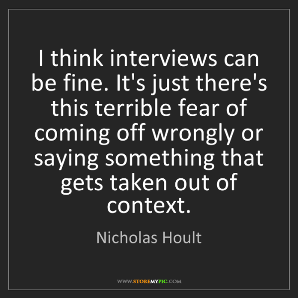 Nicholas Hoult: I think interviews can be fine. It's just there's this...