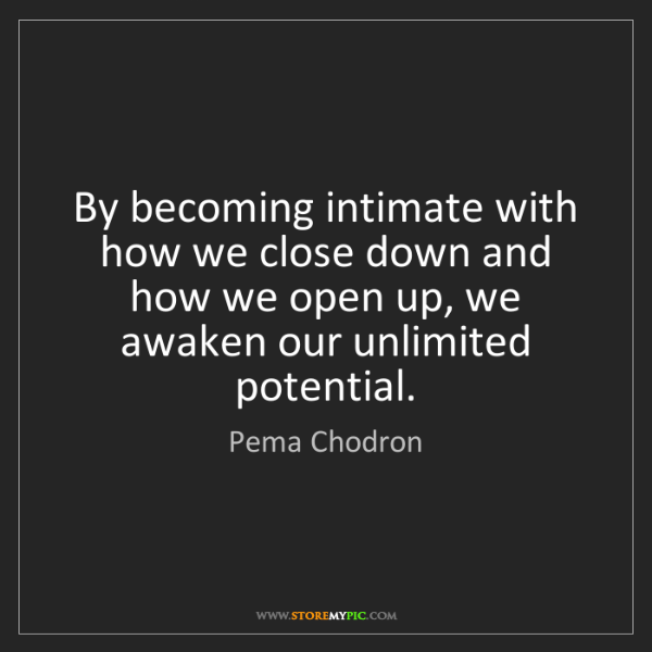 Pema Chodron: By becoming intimate with how we close down and how we...