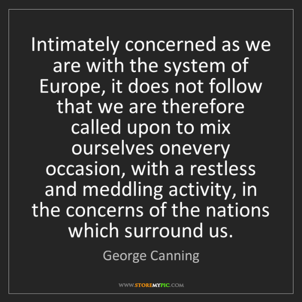 George Canning: Intimately concerned as we are with the system of Europe,...