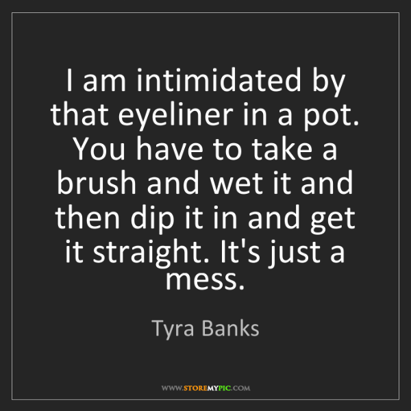 Tyra Banks: I am intimidated by that eyeliner in a pot. You have...