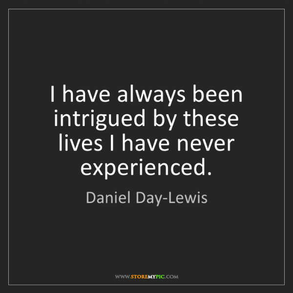 Daniel Day-Lewis: I have always been intrigued by these lives I have never...