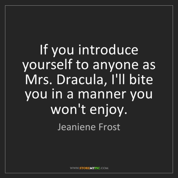 Jeaniene Frost: If you introduce yourself to anyone as Mrs. Dracula,...