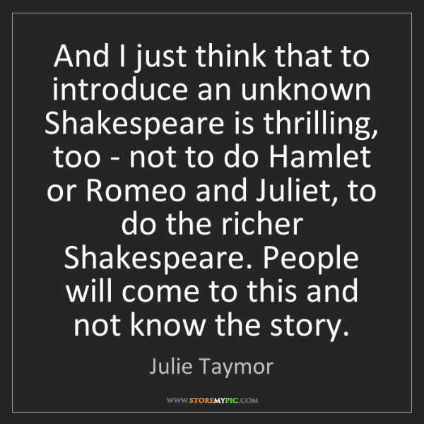 Julie Taymor: And I just think that to introduce an unknown Shakespeare...