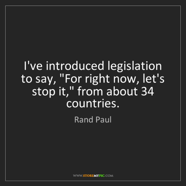 """Rand Paul: I've introduced legislation to say, """"For right now, let's..."""