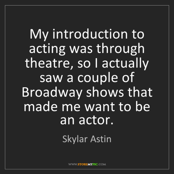 Skylar Astin: My introduction to acting was through theatre, so I actually...