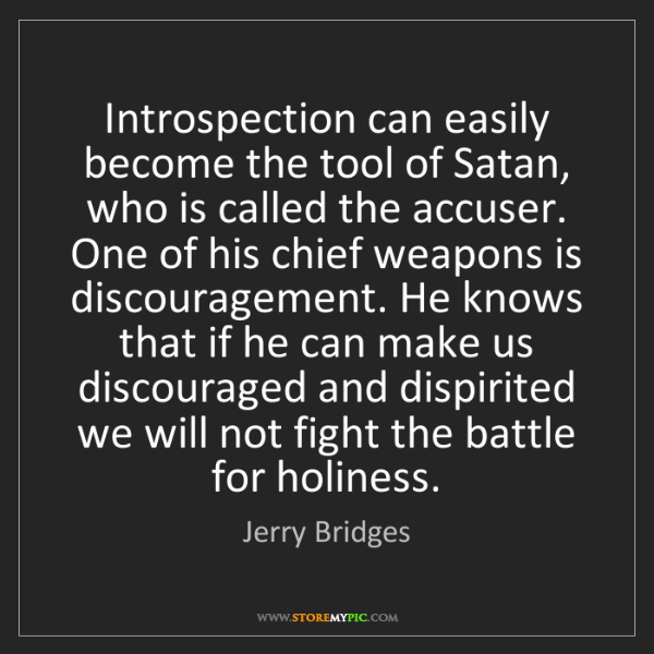 Jerry Bridges: Introspection can easily become the tool of Satan, who...