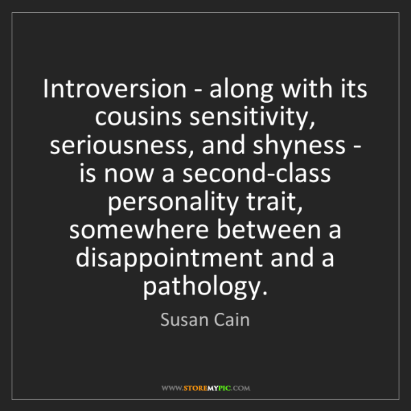 Susan Cain: Introversion - along with its cousins sensitivity, seriousness,...