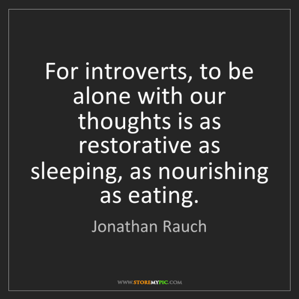Jonathan Rauch: For introverts, to be alone with our thoughts is as restorative...